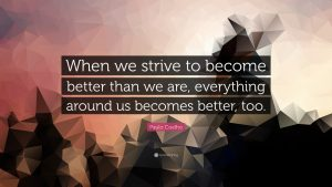 """When we strive to become better than we are, everything around us becomes better, too."""
