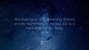 """We must never stop dreaming. Dreams provide nourishment for the soul, just as a meal does for the body."""