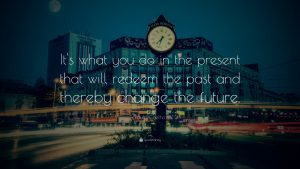 """It's what you do in the present that will redeem the past and thereby change the future."""