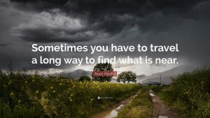 """Sometimes you have to travel a long way to find what is near"""