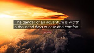 """The danger of an adventure is worth a thousand days of ease and comfort."""