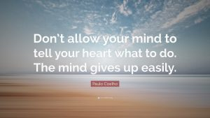 """Don't allow your mind to tell your heart what to do. The mind gives up easily."""