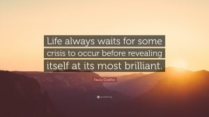 """Life always waits for some crisis to occur before revealing itself at its most brilliant."""