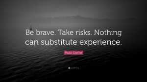 """Be brave. Take risks. Nothing can substitute experience."""