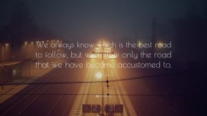 """We always know which is the best road to follow, but we follow only the road that we have become accustomed to."""